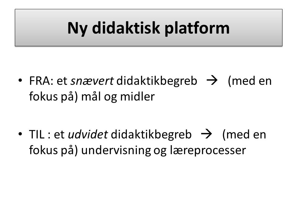 Ny didaktisk platform FRA: et snævert didaktikbegreb  (med en fokus på) mål og midler.