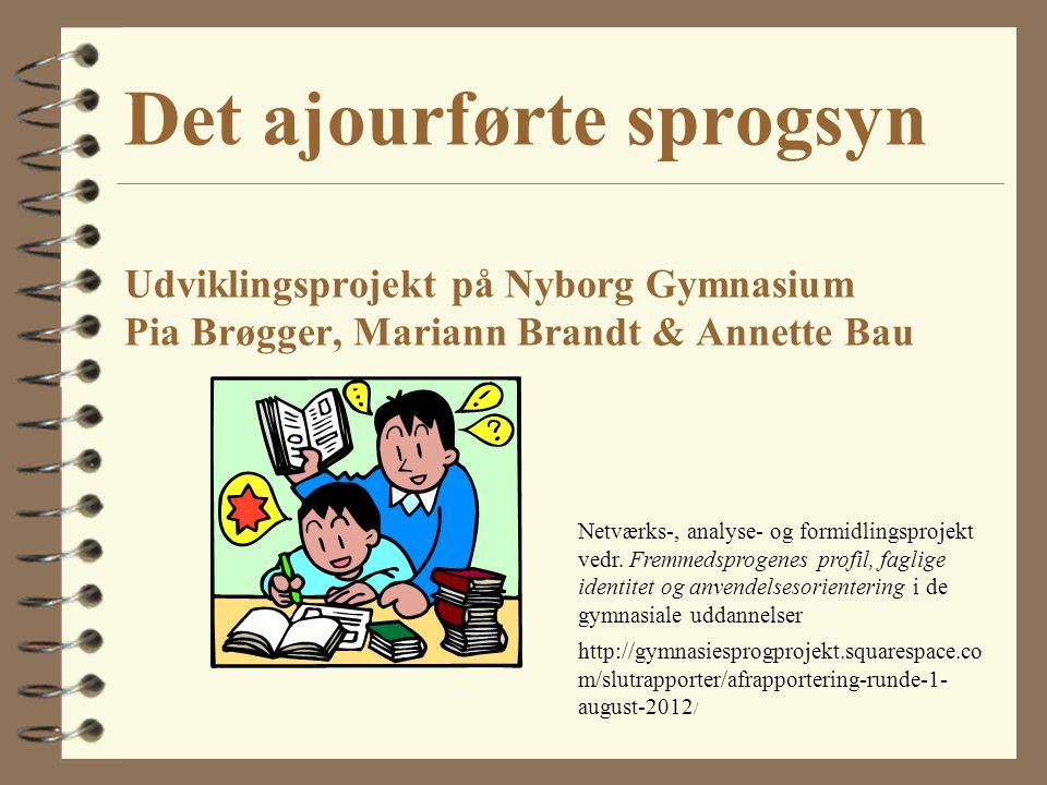 Det ajourførte sprogsyn Udviklingsprojekt på Nyborg Gymnasium Pia Brøgger, Mariann Brandt & Annette Bau