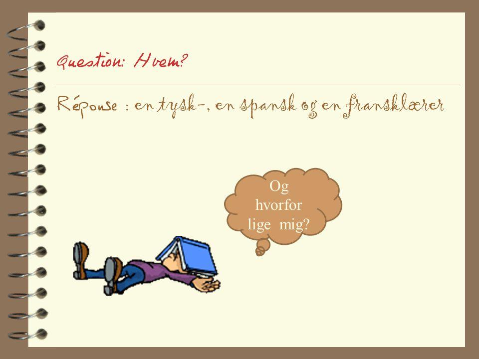 Question: Hvem Réponse : en tysk-, en spansk og en fransklærer