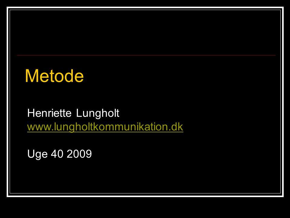 Metode Henriette Lungholt www.lungholtkommunikation.dk Uge 40 2009