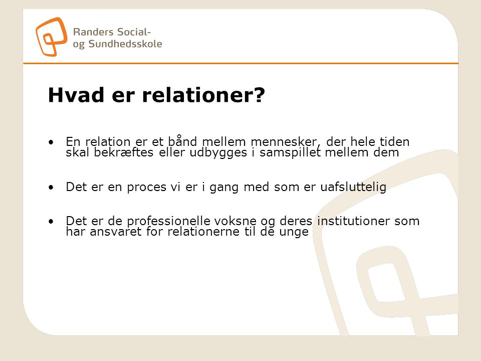 Hvad er relationer En relation er et bånd mellem mennesker, der hele tiden skal bekræftes eller udbygges i samspillet mellem dem.