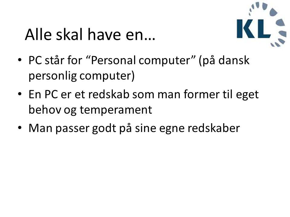 Alle skal have en… PC står for Personal computer (på dansk personlig computer) En PC er et redskab som man former til eget behov og temperament.