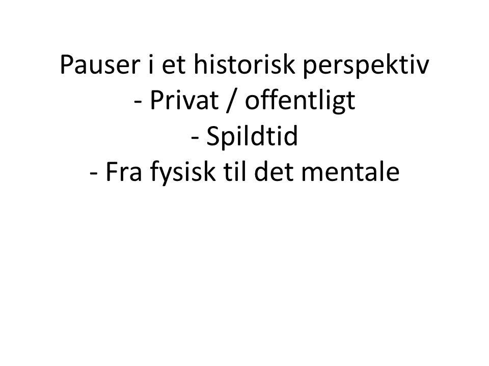 Pauser i et historisk perspektiv - Privat / offentligt - Spildtid - Fra fysisk til det mentale
