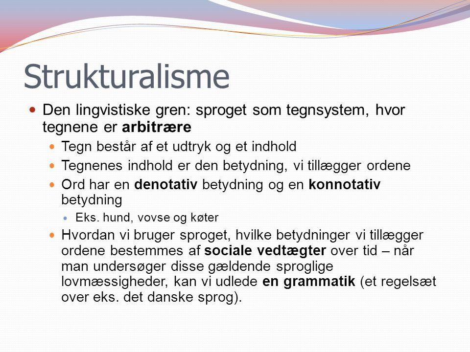 Strukturalisme Den lingvistiske gren: sproget som tegnsystem, hvor tegnene er arbitrære. Tegn består af et udtryk og et indhold.