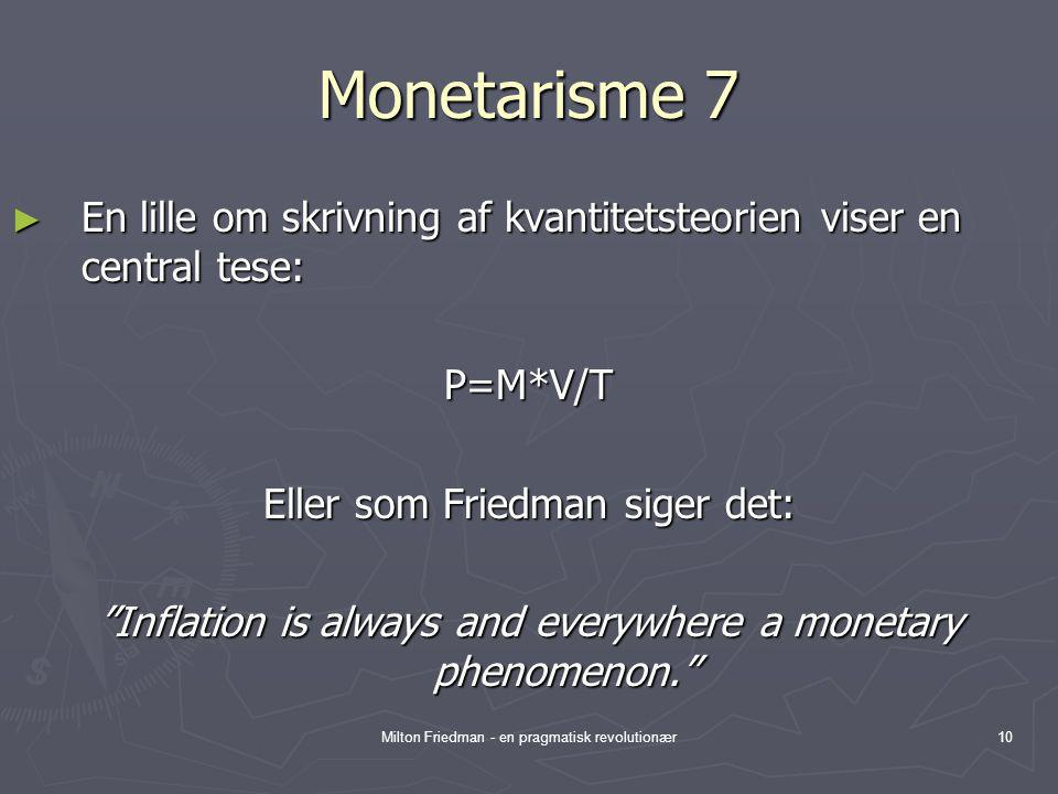 Monetarisme 7 En lille om skrivning af kvantitetsteorien viser en central tese: P=M*V/T. Eller som Friedman siger det: