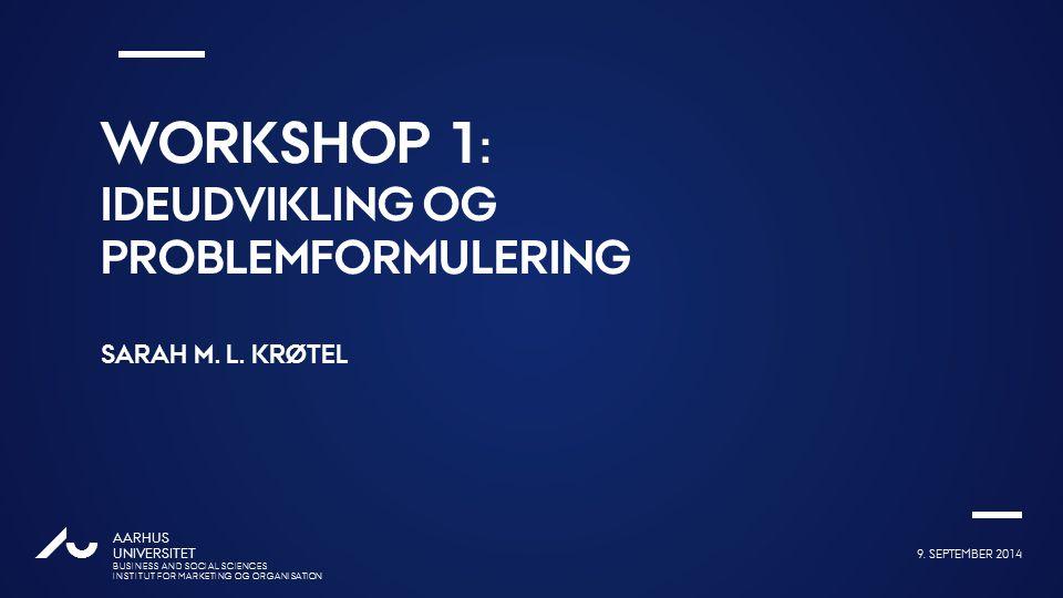 Workshop 1: Ideudvikling og problemformulering Sarah m. L. Krøtel