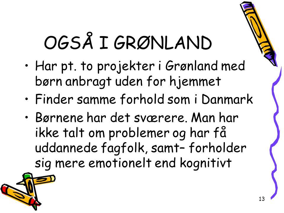 OGSÅ I GRØNLAND Har pt. to projekter i Grønland med børn anbragt uden for hjemmet. Finder samme forhold som i Danmark.