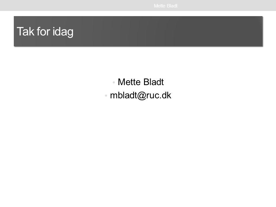 Mette Bladt Tak for idag Mette Bladt mbladt@ruc.dk