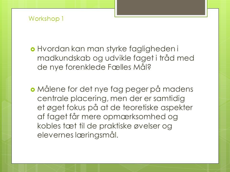Workshop 1 Hvordan kan man styrke fagligheden i madkundskab og udvikle faget i tråd med de nye forenklede Fælles Mål