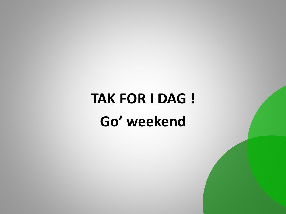 TAK FOR I DAG ! Go' weekend