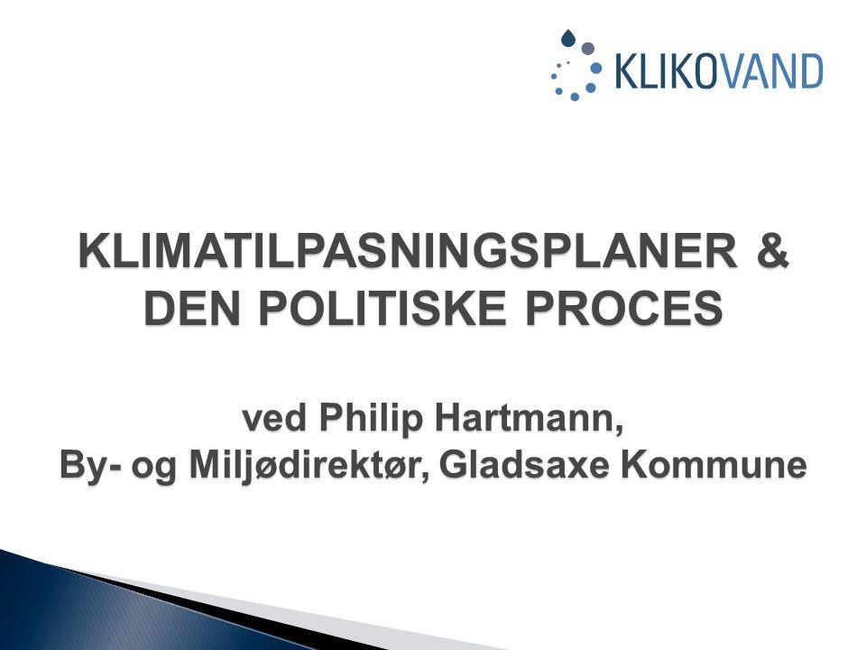 KLIMATILPASNINGSPLANER & DEN POLITISKE PROCES ved Philip Hartmann, By- og Miljødirektør, Gladsaxe Kommune