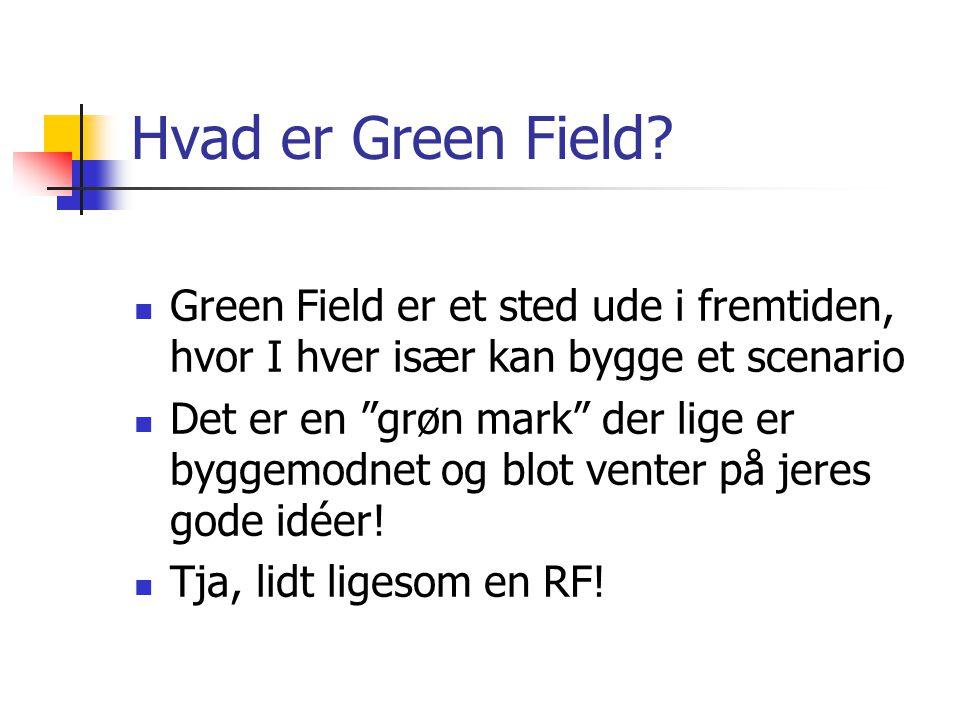 Hvad er Green Field Green Field er et sted ude i fremtiden, hvor I hver især kan bygge et scenario.