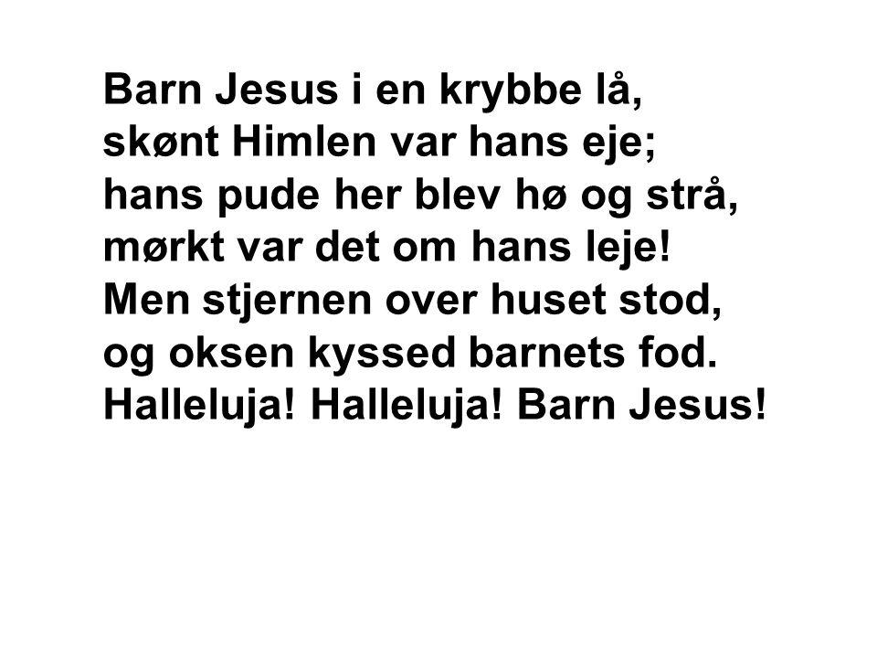 Barn Jesus i en krybbe lå, skønt Himlen var hans eje; hans pude her blev hø og strå, mørkt var det om hans leje.