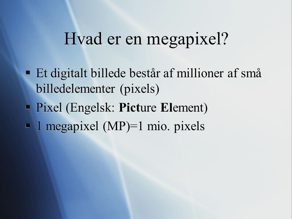 Hvad er en megapixel Et digitalt billede består af millioner af små billedelementer (pixels) Pixel (Engelsk: Picture Element)