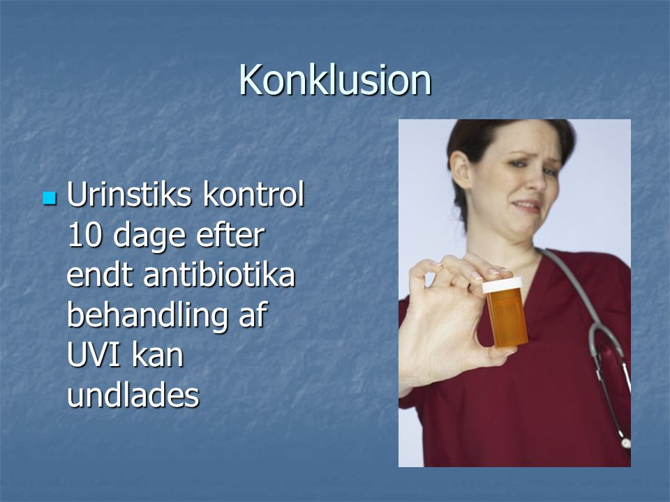 Konklusion Urinstiks kontrol 10 dage efter endt antibiotika behandling af UVI kan undlades