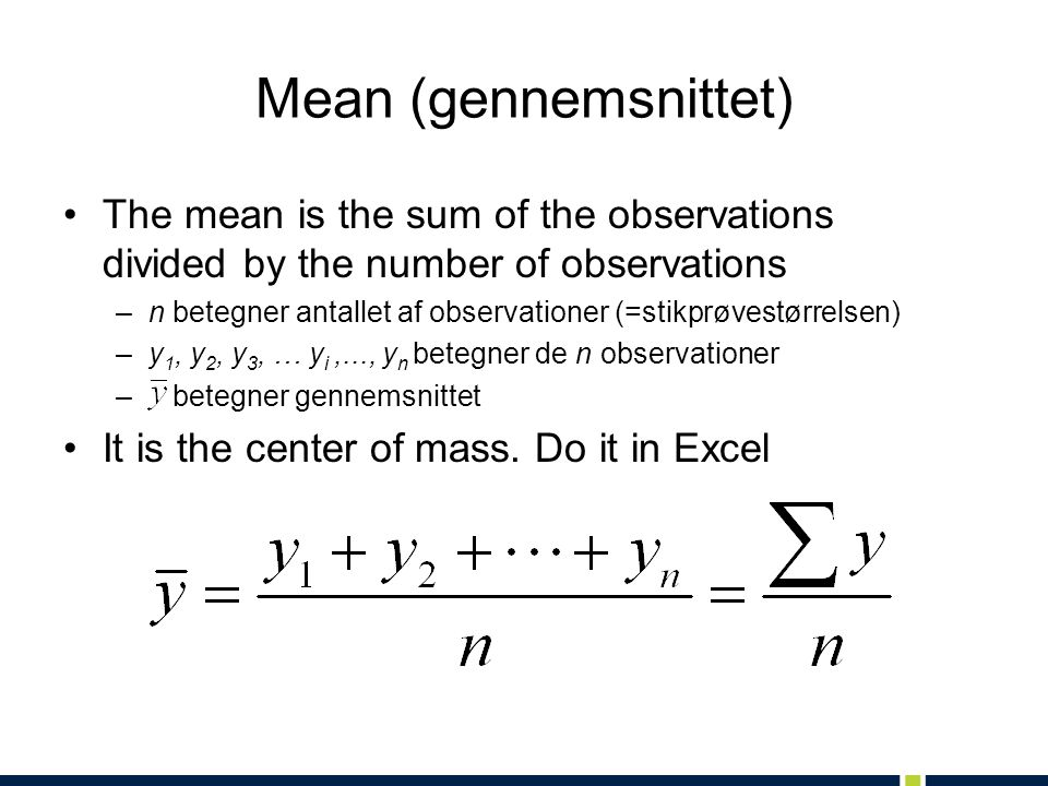 Mean (gennemsnittet) The mean is the sum of the observations divided by the number of observations.