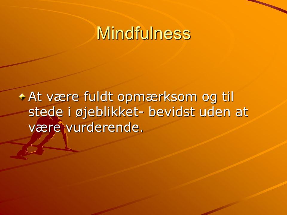 Mindfulness At være fuldt opmærksom og til stede i øjeblikket- bevidst uden at være vurderende.