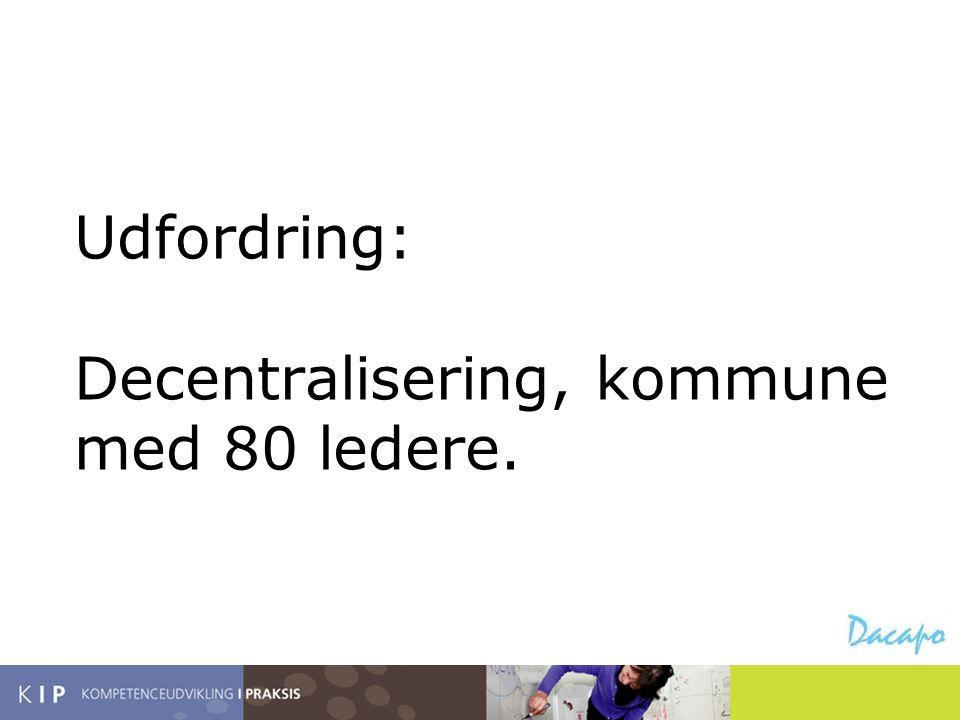 Udfordring: Decentralisering, kommune med 80 ledere.