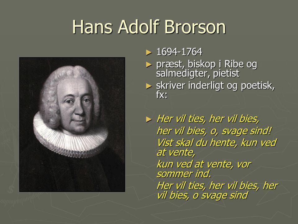Hans Adolf Brorson 1694-1764. præst, biskop i Ribe og salmedigter, pietist. skriver inderligt og poetisk, fx: