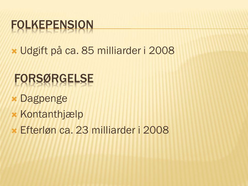 Folkepension Forsørgelse Udgift på ca. 85 milliarder i 2008 Dagpenge