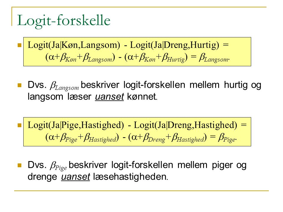 Logit-forskelle Logit(Ja|Køn,Langsom) - Logit(Ja|Dreng,Hurtig) = (a+bKøn+bLangsom) - (a+bKøn+bHurtig) = bLangsom.