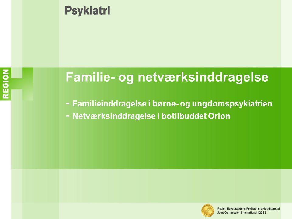Familie- og netværksinddragelse - Familieinddragelse i børne- og ungdomspsykiatrien - Netværksinddragelse i botilbuddet Orion