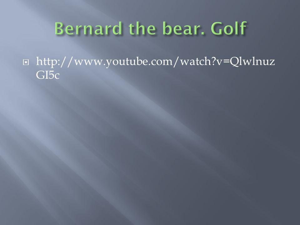 Bernard the bear. Golf http://www.youtube.com/watch v=QlwlnuzGI5c