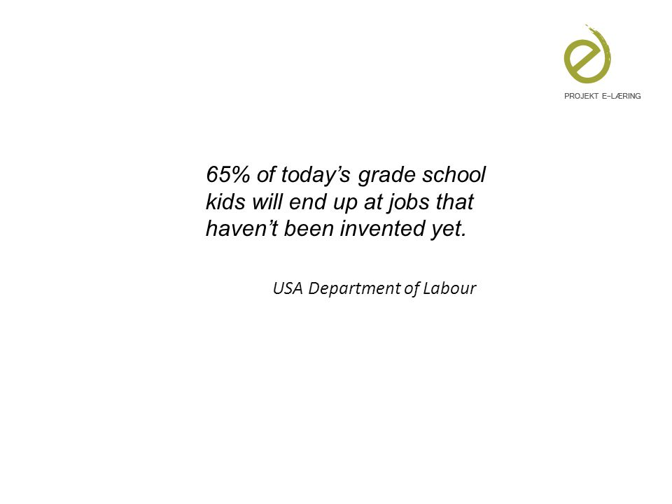 65% of today's grade school kids will end up at jobs that haven't been invented yet.