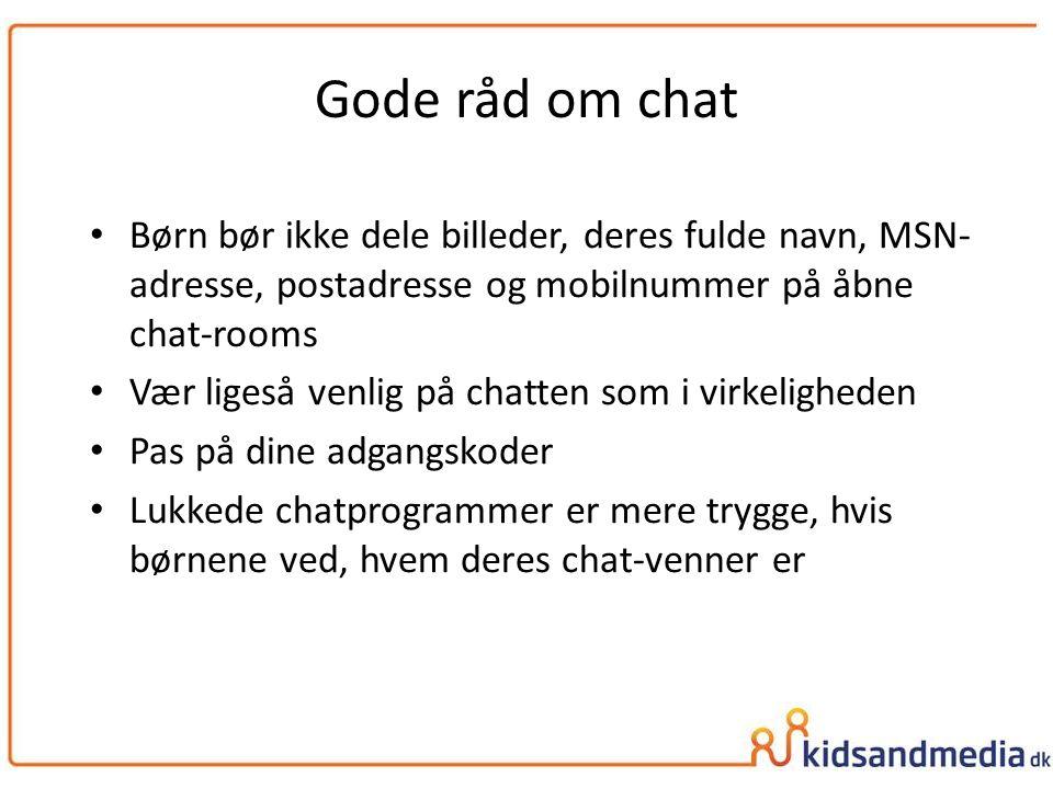 Gode råd om chat Børn bør ikke dele billeder, deres fulde navn, MSN- adresse, postadresse og mobilnummer på åbne chat-rooms.