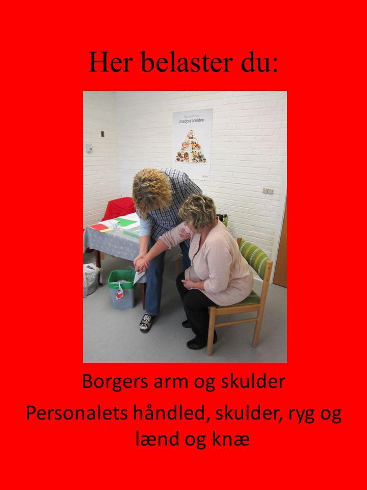 Her belaster du: Borgers arm og skulder Personalets håndled, skulder, ryg og lænd og knæ