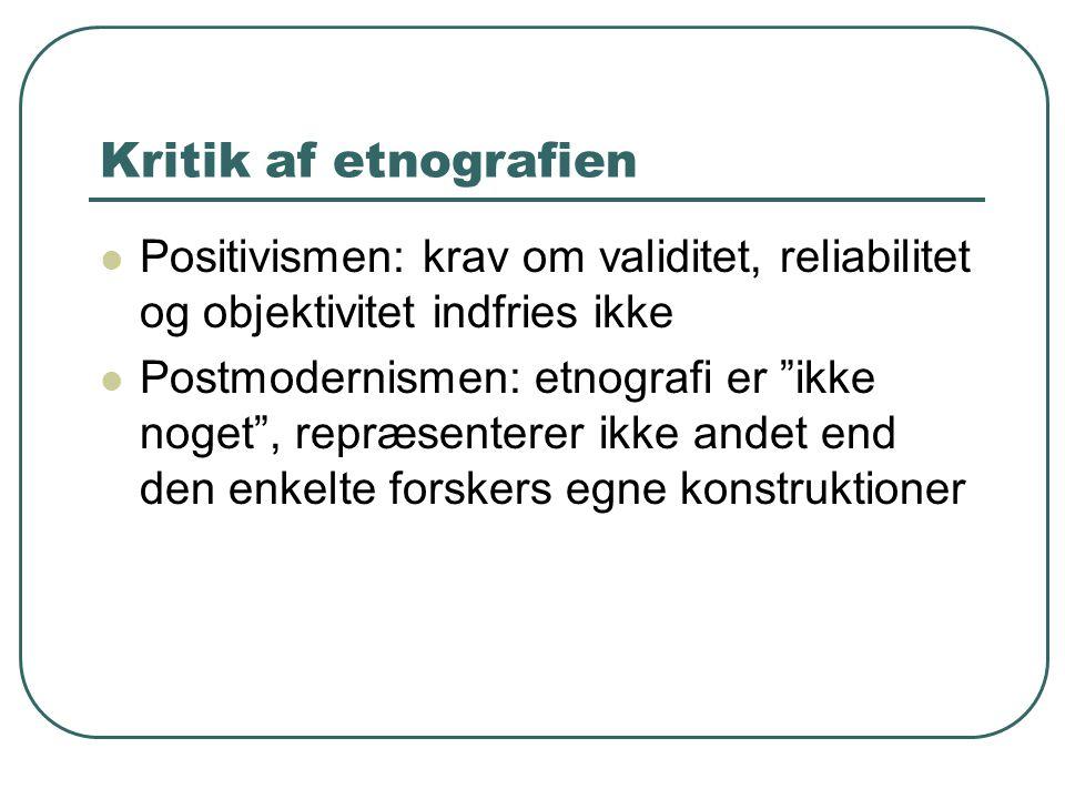 Kritik af etnografien Positivismen: krav om validitet, reliabilitet og objektivitet indfries ikke.