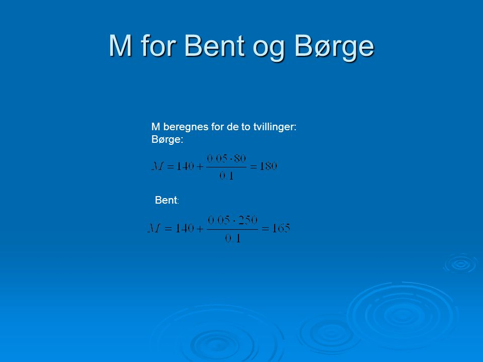 M for Bent og Børge M beregnes for de to tvillinger: Børge: Bent: