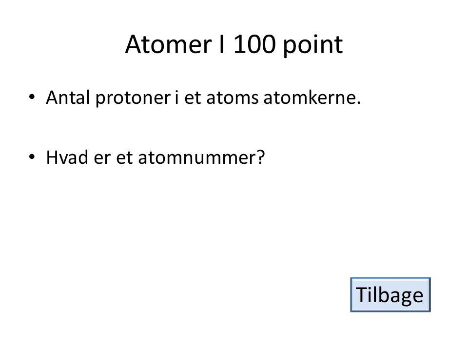 Atomer I 100 point Tilbage Antal protoner i et atoms atomkerne.