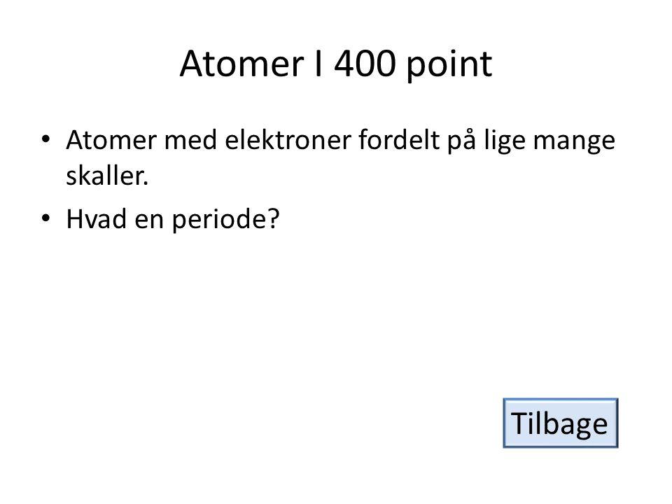 Atomer I 400 point Atomer med elektroner fordelt på lige mange skaller. Hvad en periode Tilbage
