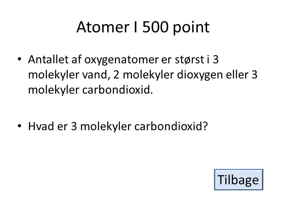 Atomer I 500 point Antallet af oxygenatomer er størst i 3 molekyler vand, 2 molekyler dioxygen eller 3 molekyler carbondioxid.