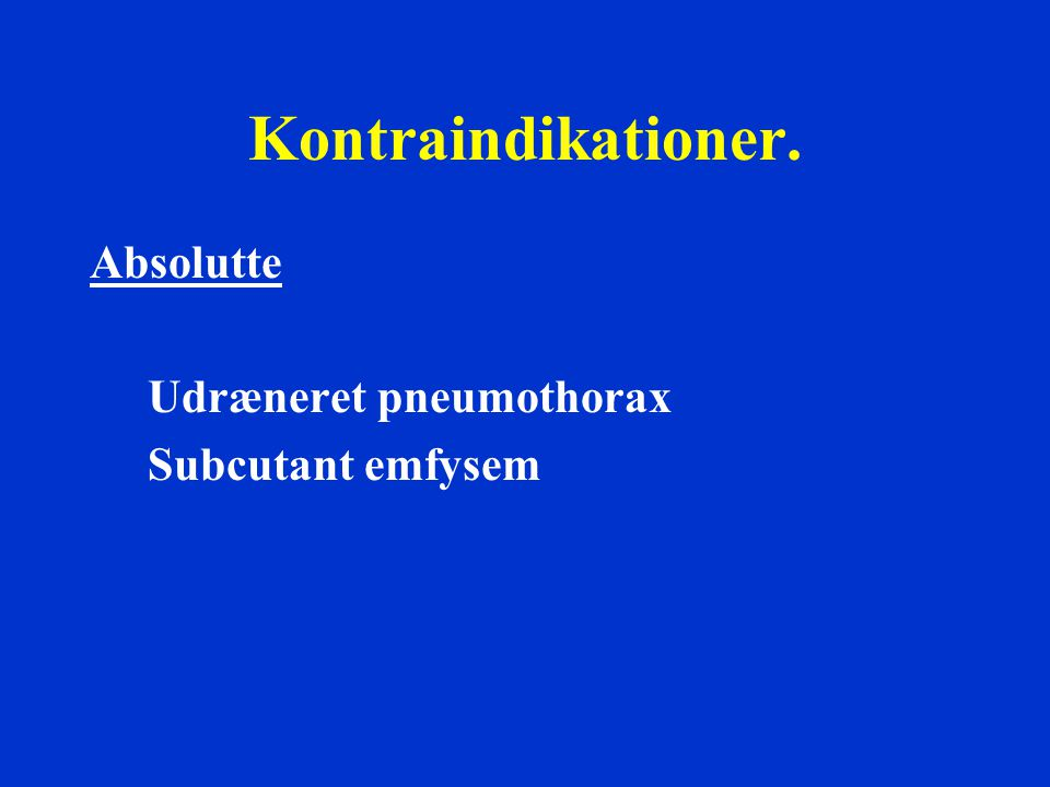 Kontraindikationer. Absolutte Udræneret pneumothorax Subcutant emfysem