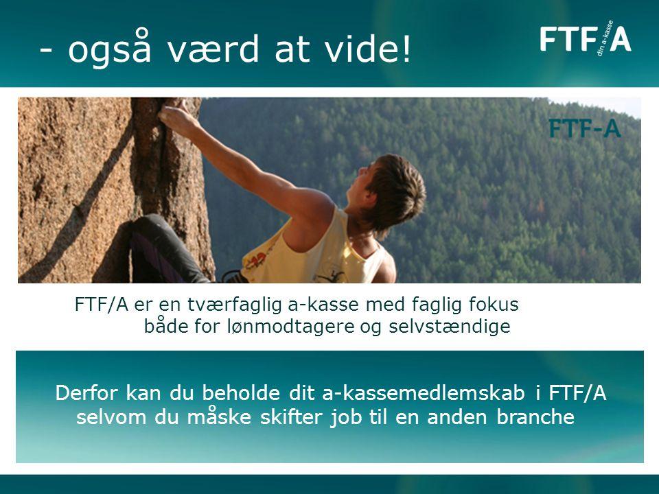- også værd at vide! FTF/A er en tværfaglig a-kasse med faglig fokus både for lønmodtagere og selvstændige