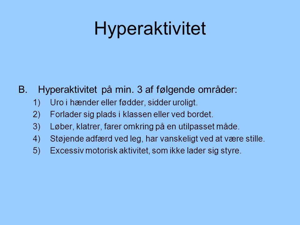 Hyperaktivitet B. Hyperaktivitet på min. 3 af følgende områder: