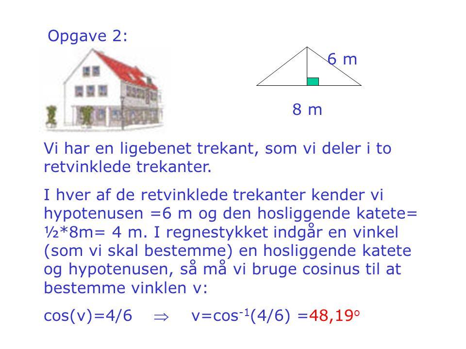 Opgave 2: 6 m. 8 m. Vi har en ligebenet trekant, som vi deler i to retvinklede trekanter.