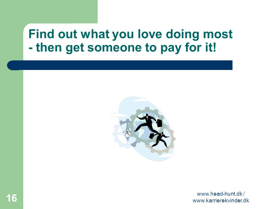 Find out what you love doing most - then get someone to pay for it!