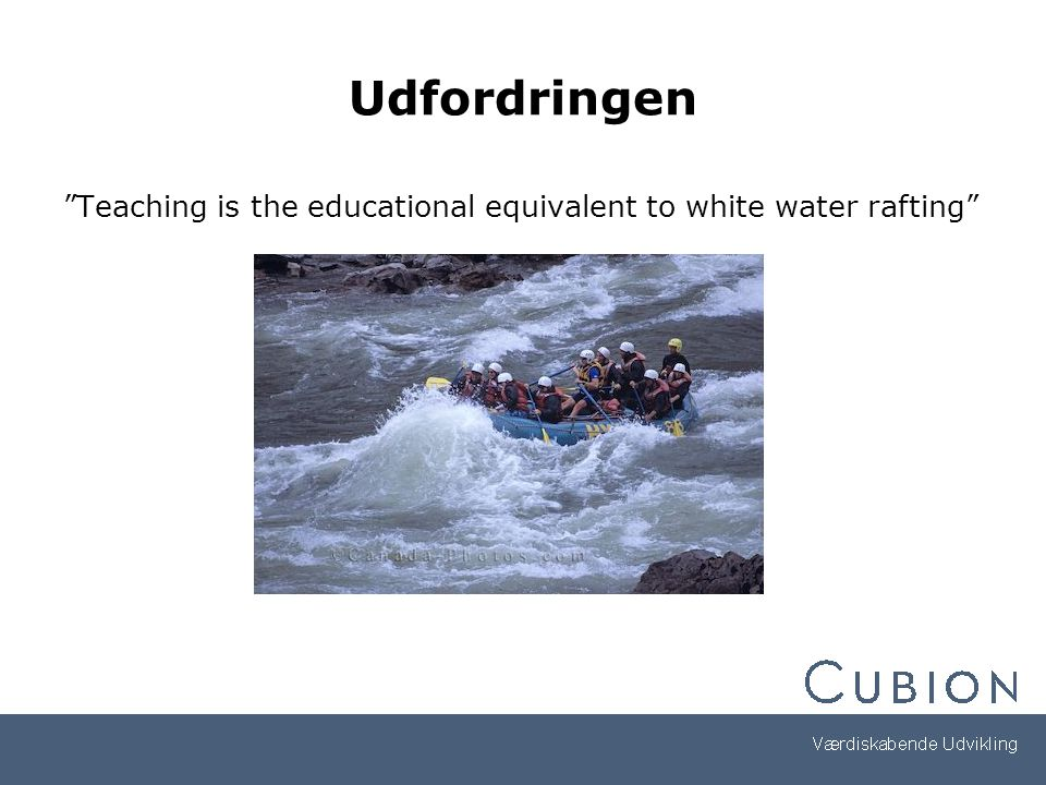 Udfordringen Teaching is the educational equivalent to white water rafting