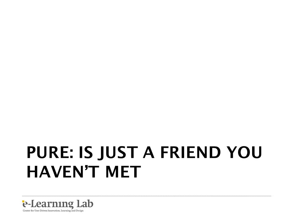 PURE: is just a friend you haven't met