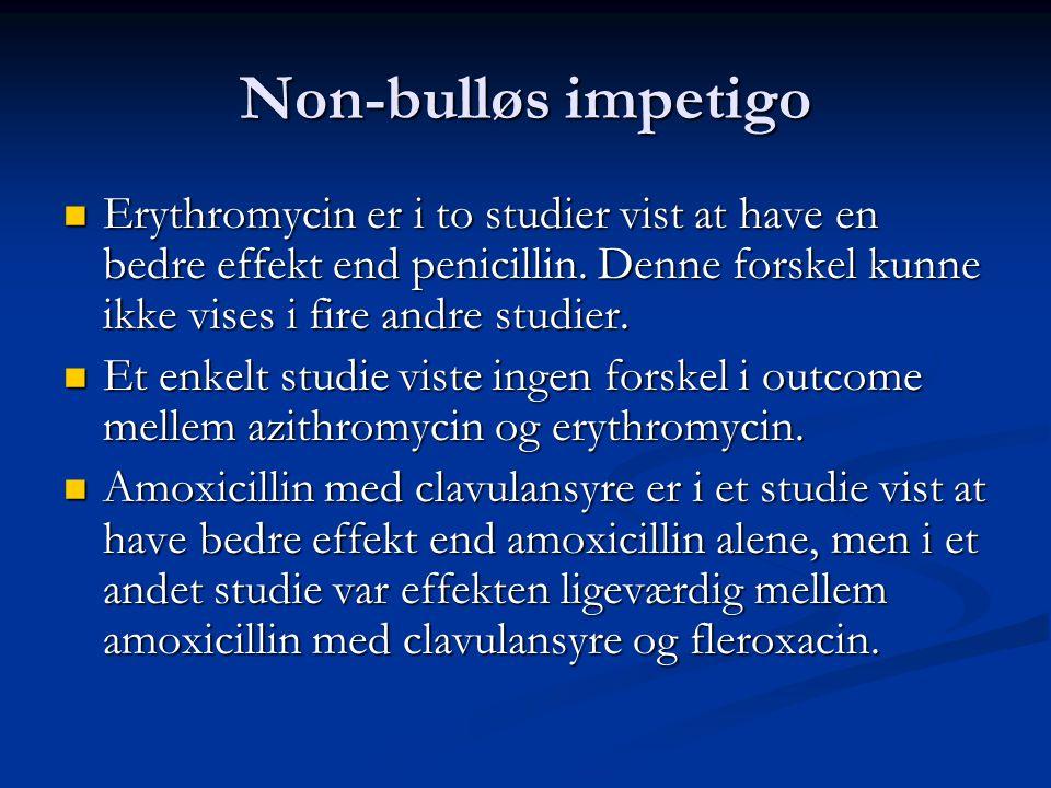Non-bulløs impetigo Erythromycin er i to studier vist at have en bedre effekt end penicillin. Denne forskel kunne ikke vises i fire andre studier.
