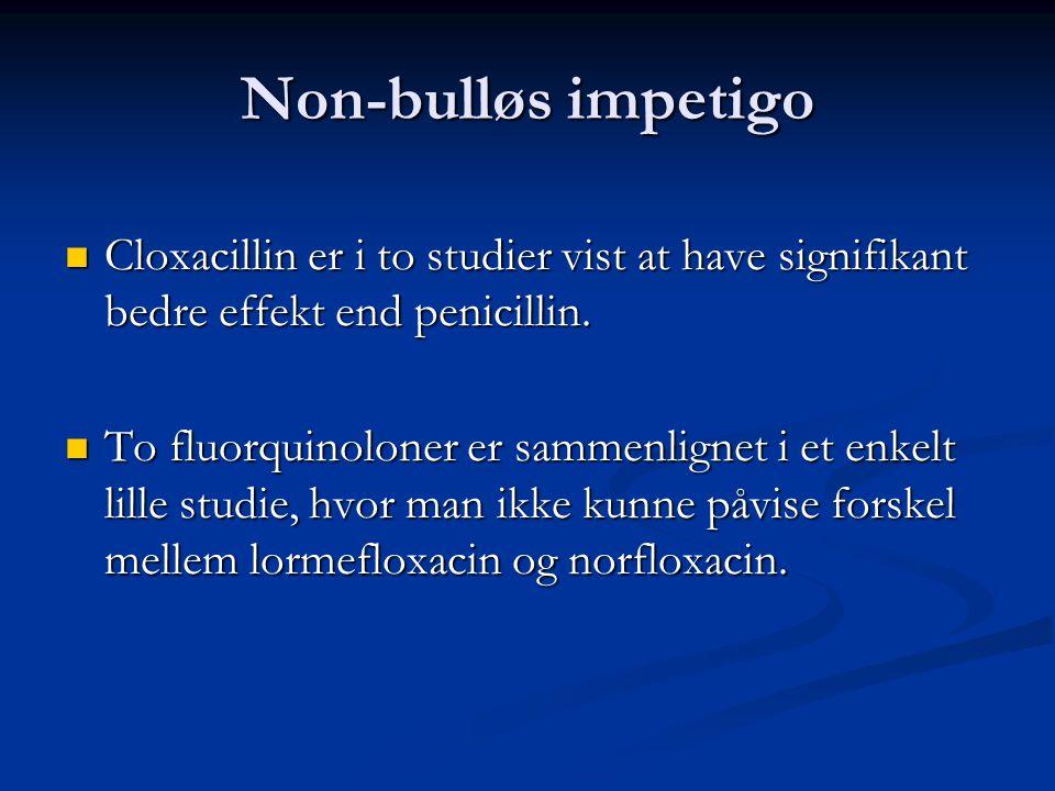 Non-bulløs impetigo Cloxacillin er i to studier vist at have signifikant bedre effekt end penicillin.