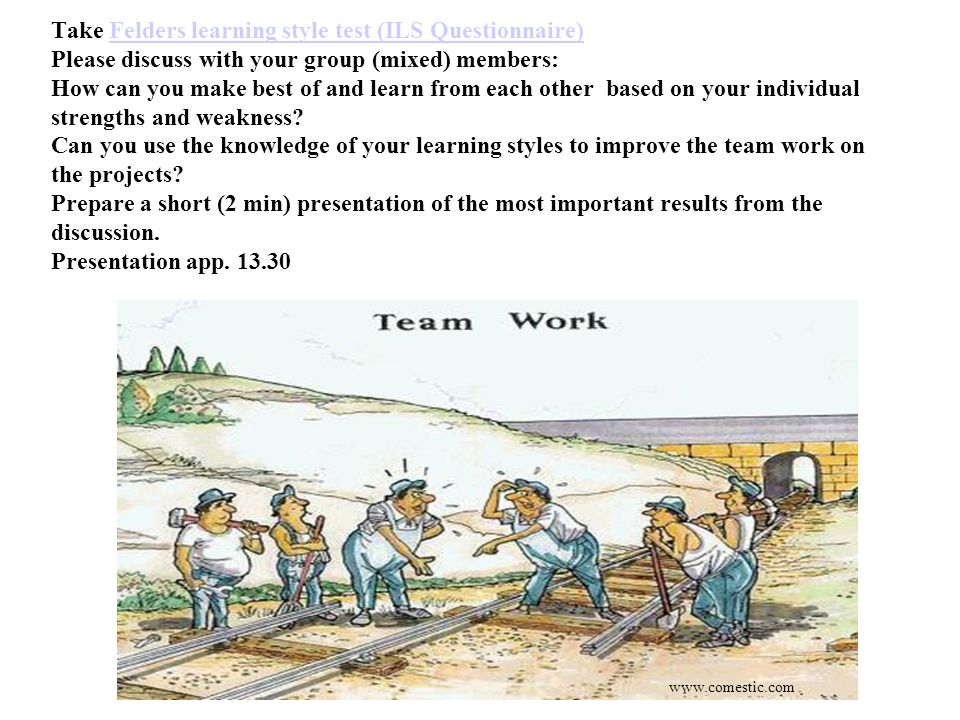 Take Felders learning style test (ILS Questionnaire) Please discuss with your group (mixed) members: How can you make best of and learn from each other based on your individual strengths and weakness Can you use the knowledge of your learning styles to improve the team work on the projects Prepare a short (2 min) presentation of the most important results from the discussion. Presentation app. 13.30