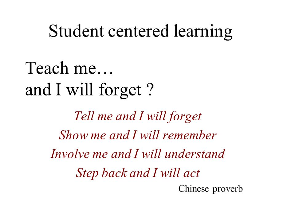 Teach me… and I will forget