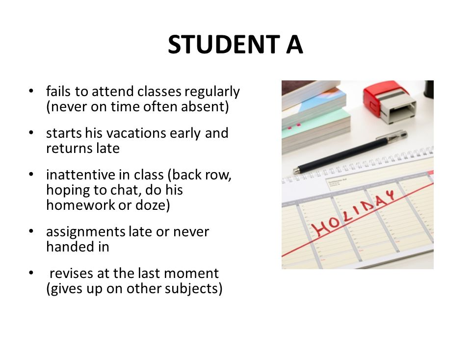 STUDENT A fails to attend classes regularly (never on time often absent) starts his vacations early and returns late.