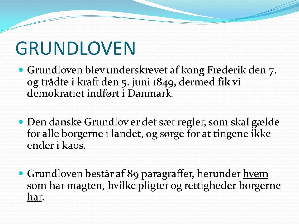 GRUNDLOVEN Grundloven blev underskrevet af kong Frederik den 7. og trådte i kraft den 5. juni 1849, dermed fik vi demokratiet indført i Danmark.