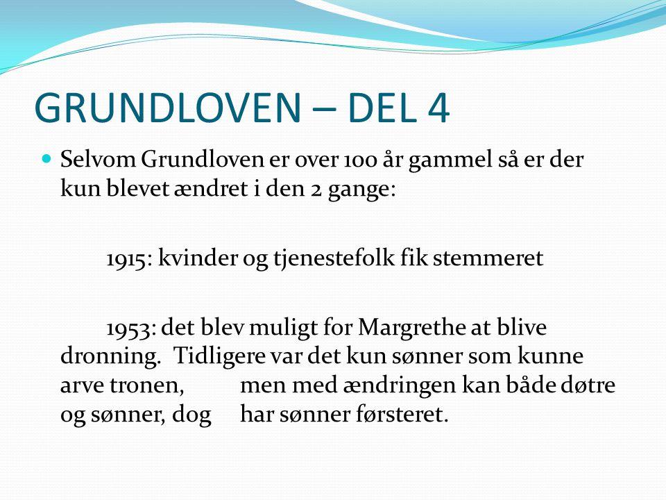 GRUNDLOVEN – DEL 4 Selvom Grundloven er over 100 år gammel så er der kun blevet ændret i den 2 gange: