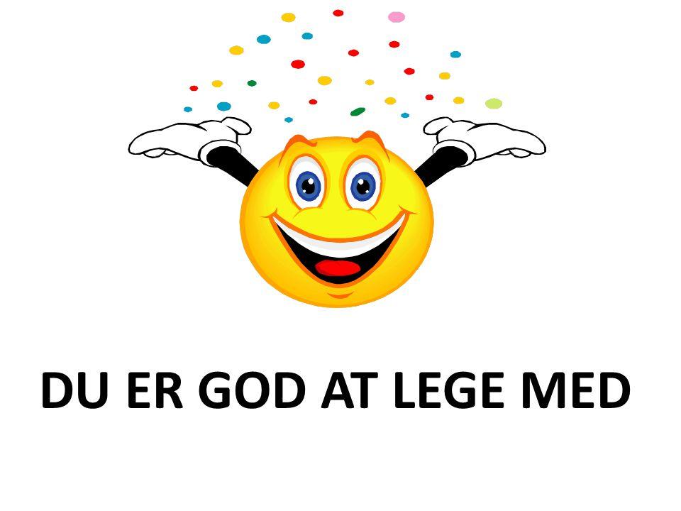 DU ER GOD AT LEGE MED